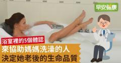 來協助媽媽洗澡的人,決定她老後的生命品質