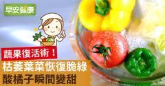 蔬果復活術!枯萎葉菜恢復脆綠、酸橘子瞬間變甜