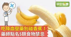 吃降血壓藥別碰香蕉!藥師點名5類食物禁忌