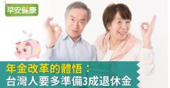 年金改革的體悟:台灣人要多準備3成退休金