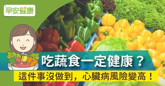 吃蔬食一定健康?這件事沒做到,心臟病風險變高!