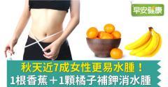 秋天近7成女性更易水腫!1根香蕉+1顆橘子補鉀消水腫