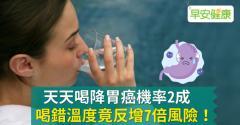 天天喝降胃癌機率2成,喝錯溫度竟反增7倍風險!