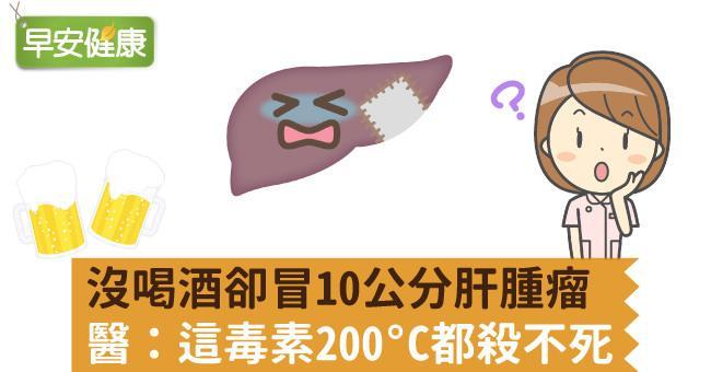 沒喝酒卻冒10公分肝腫瘤,醫師查原因:這毒素200°C都殺不死