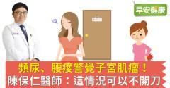 頻尿、腰痠警覺子宮肌瘤!陳保仁醫師:這情況可以不開刀