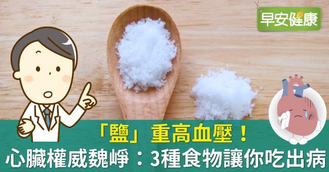 「鹽」重高血壓!心臟權威魏崢:3種食物讓你吃出病