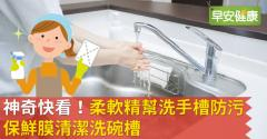 神奇快看!柔軟精幫洗手槽防污、保鮮膜清潔洗碗槽