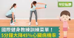 國際健身教練訓練菜單!5分鐘大降45%心臟病機率