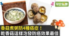 香菇煮粥防4種癌症!乾香菇這樣泡發防癌效果最佳