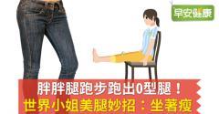 胖胖腿跑步跑出O型腿!世界小姐美腿妙招:坐著瘦