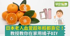 日本這地老人血管超年輕都靠它!教授教你在家用橘子DIY