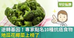逆轉基因!專家點名10種抗癌食物,地瓜花椰菜上榜了