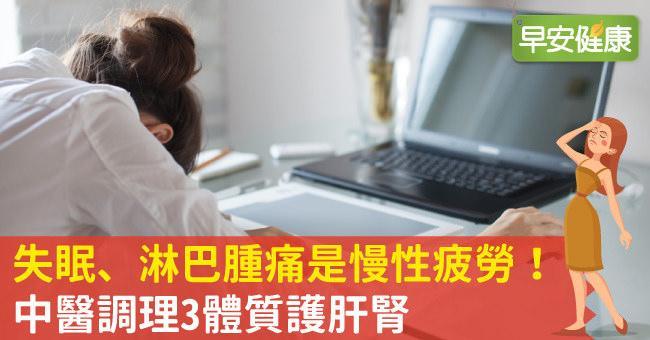失眠、淋巴腫痛是慢性疲勞!中醫調理3體質護肝腎
