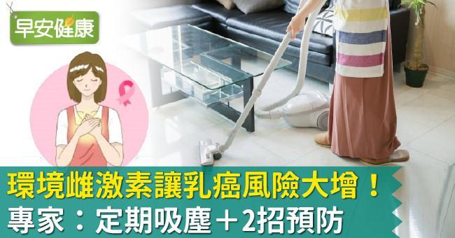 環境雌激素讓乳癌風險大增!專家:定期吸塵+2招預防
