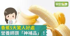 香蕉5大驚人好處,營養師讚香蕉是「神補品」!
