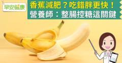 香蕉減肥?吃錯胖更快!營養師:整腸控糖這關鍵