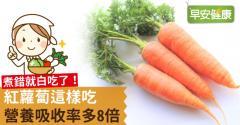 煮錯就白吃了!紅蘿蔔這樣吃營養吸收率多8倍!