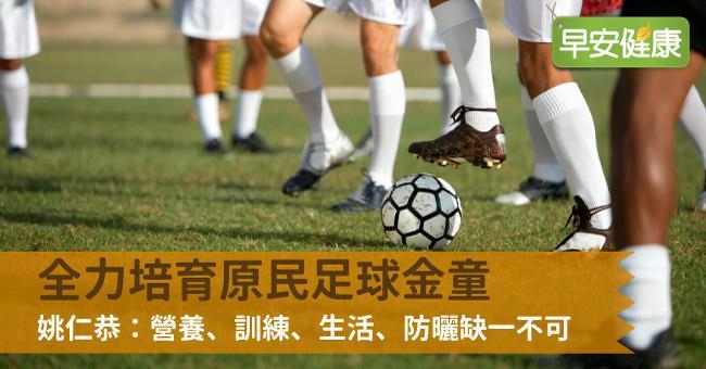 全力培育原民足球金童,姚仁恭:營養、訓練、生活、防曬缺一不可