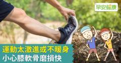 運動太激進或不暖身,小心膝軟骨磨損快