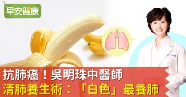 抗肺癌!吳明珠中醫師清肺養生術:「白色」最養肺!