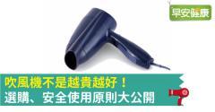 吹風機不是越貴越好!選購、安全使用原則大公開