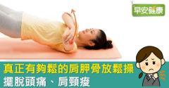 真正有夠鬆的肩胛骨放鬆操,擺脫頭痛、肩頸痠