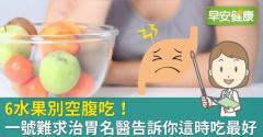 6水果別空腹吃!一號難求治胃名醫告訴你這時吃最好