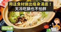 用這食材做出瘦身湯底!天冷吃鍋也不怕胖