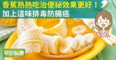 香蕉熱熱吃治便祕效果更好!加上這味排毒防腸癌