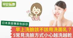 早上洗臉該不該用洗面乳?5常見洗臉方式小心越洗越乾