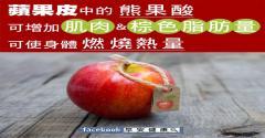 蘋果皮中的熊果酸,可增加肌肉與棕色脂肪量,可使身體燃燒熱量