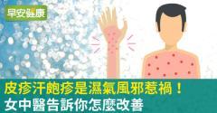 皮疹汗皰疹是濕氣風邪惹禍!女中醫告訴你怎麼改善