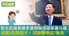 新北前議長陳幸進咽喉癌逝,享壽76歲!認識咽喉癌7徵兆