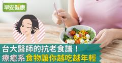 台大醫師的抗老食譜!「療癒系」食物讓你越吃越年輕