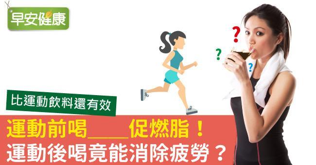 運動前喝__促燃脂!運動後喝竟能消除疲勞?