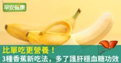 比單吃更營養!3種香蕉新吃法,多了護肝穩血糖功效