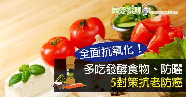 全面抗氧化!多吃發酵食物、防曬,5對策抗老防癌