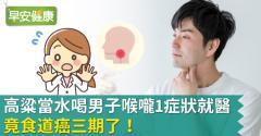 「高粱當水喝」男子喉嚨1症狀就醫,竟食道癌三期了!