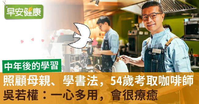 照顧母親、學書法,54歲考取咖啡師!吳若權:一心多用,會很療癒