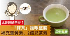 比普通綠茶好!「抹茶」護眼整腸,補充葉黃素、2倍兒茶素