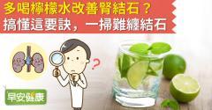 多喝檸檬水改善腎結石?搞懂這要訣,一掃難纏結石!