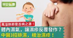 體內濕氣,讓濕疹反覆發作?中醫3招排濕,根治濕疹!