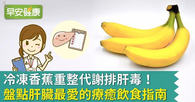 冷凍香蕉重整代謝排肝毒!盤點肝臟最愛的療癒飲食指南