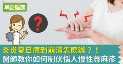 炎炎夏日癢到崩潰怎麼辦?!醫師教你如何制伏惱人慢性蕁麻疹