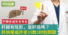 肝臟有陰影,是肝癌嗎?肝病權威許金川教2辨別關鍵