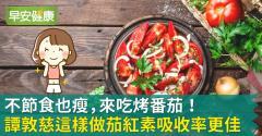 不節食也瘦,來吃烤番茄!譚敦慈這樣做茄紅素吸收率更佳