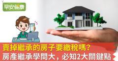 賣掉繼承的房子要繳稅嗎?房產繼承學問大,必知2大關鍵點