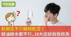 乾眼症不只眼睛乾澀!缺油缺水都不行,10大症狀自我檢測