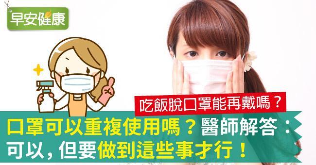 口罩可以重複使用嗎?吃飯脫口罩能再戴嗎?醫師解答:可以,但要做到這些事才行!