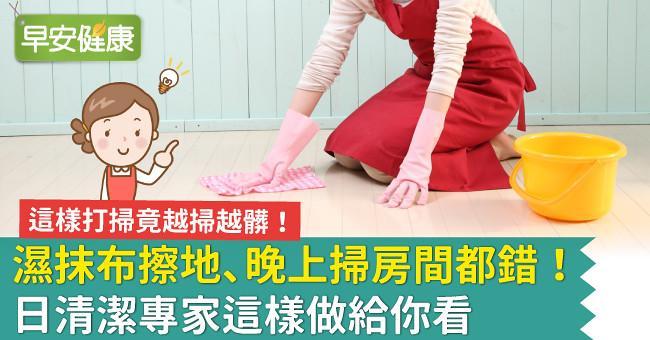 濕抹布擦地、晚上掃房間都錯!日清潔專家這樣做給你看